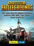 Player Unknowns Battlegrounds, PS4, Xbox One, PC, Mobile, Gameplay, Android, APP, APK, Tips, Game Guide Unofficial ebook by Chala Dar