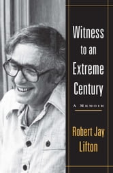 Witness to an Extreme Century - A Memoir ebook by Robert Jay Lifton