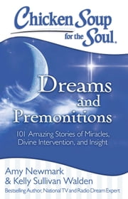 Chicken Soup for the Soul: Dreams and Premonitions - 101 Amazing Stories of Divine Intervention, Faith, and Insight ebook by Amy Newmark, Kelly Sullivan Walden