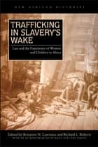 Trafficking in Slavery's Wake - Law and the Experience of Women and Children in Africa ebook by Benjamin N. Lawrance, Richard L. Roberts