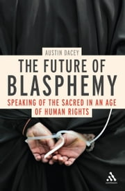 The Future of Blasphemy - Speaking of the Sacred in an Age of Human Rights ebook by Dr Austin Dacey