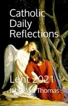 Catholic Daily Reflections: Lent 2021 ebook by John Paul Thomas