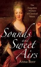 Sounds and Sweet Airs - The Forgotten Women of Classical Music ebook by Anna Beer