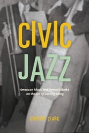 Civic Jazz - American Music and Kenneth Burke on the Art of Getting Along ebook by Gregory Clark