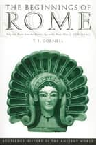 The Beginnings of Rome - Italy and Rome from the Bronze Age to the Punic Wars (c.1000–264 BC) ebook by Tim Cornell
