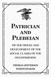 Patrician and Plebeian: Or The Origin and Development of the Social Classes of the Old Dominion ebook by Thomas Jefferson Wertenbaker
