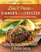 Don't Panic--Dinner's in the Freezer - Great-Tasting Meals You Can Make Ahead ebook by Susie Martinez, Vanda Howell, Bonnie Garcia