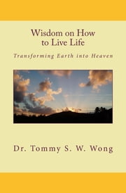 Wisdom on How to Live Life: Transforming Earth into Heaven ebook by Tommy S. W. Wong