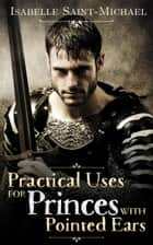 Practical Uses for Princes with Pointed Ears ebook by Isabelle Saint-Michael