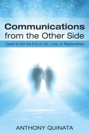 Communications From the Other Side - Death Is Not the End of Life, Love, or Relationships ebook by Anthony Quinata