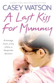 A Last Kiss for Mummy: A teenage mum, a tiny infant, a desperate decision ebook by Casey Watson