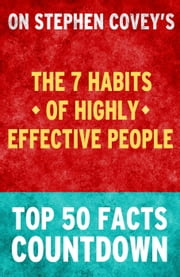 The 7 Habits of Highly Effective People - Top 50 Facts Countdown ebook by TOP 50 FACTS