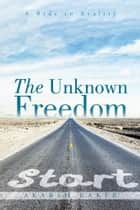 The Unknown Freedom - A Ride to Reality ebook by Akarsh Raker