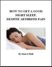 How to Get a Good Night's Sleep, Despite Arthritis Pain ebook by Irene S. Roth