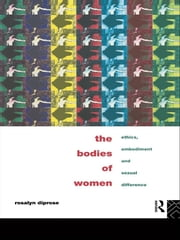 The Bodies of Women - Ethics, Embodiment and Sexual Differences ebook by Rosalyn Diprose