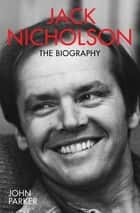 Jack Nicholson - The Biography ebook by John Parker