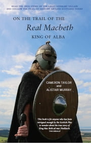 On the Trail of the Real Macbeth, King of Alba ebook by Cameron Taylor, Alistair Murray