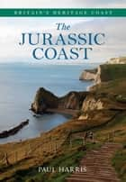 The Jurassic Coast Britain's Heritage Coast ebook by Paul Harris