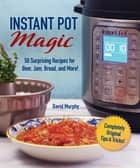 Instant Pot Magic - 50 Surprising Recipes for Beer, Jam, Bread, and More! ebook by