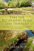 Take The Retirement Road Less Traveled ebook by E. Lamar Ross
