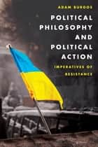 Political Philosophy and Political Action ebook by Adam Burgos