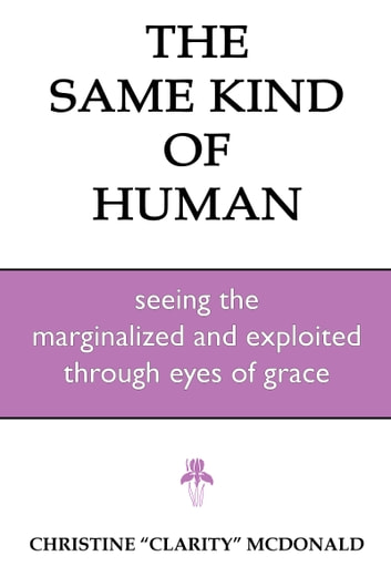 The Same Kind of Human: Seeing the Marginalized and Exploited through Eyes of Grace ebook by Christine McDonald