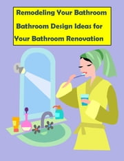 Remodeling Your Bathroom: Bathroom Design Ideas for Your Bathroom Renovation - Remodeling Your Bathroom Quick Start Guide for 2014 ebook by Barry Howard