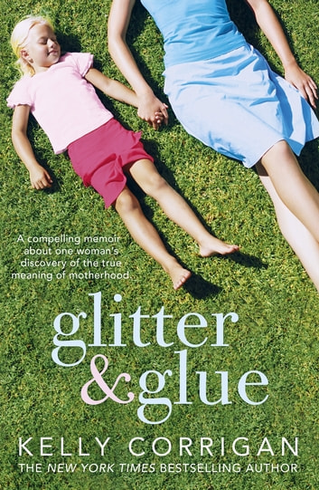Glitter and Glue - A compelling memoir about one woman's discovery of the true meaning of motherhood ebook by Kelly Corrigan