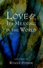 Love and Its Meaning in the World ebook by Rudolf Steiner, Christopher Bamford