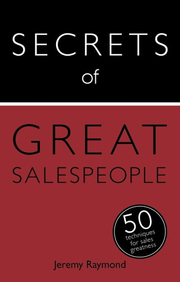 Secrets of Great Salespeople - 50 Ways to Sell Business-To-Business eBook by Jeremy Raymond