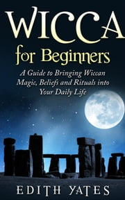 Wicca for Beginners: A Guide to Bringing Wiccan Magic,Beliefs and Rituals into Your Daily Life ebook by Edith Yates