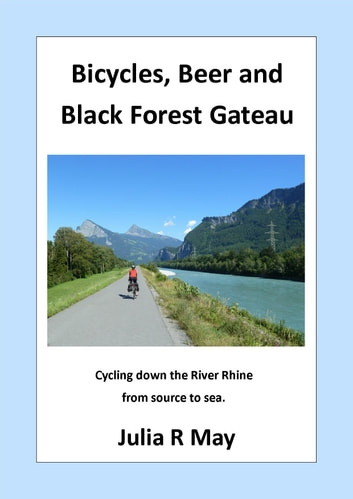Bicycles, Beer and Black Forest Gateau - Cycling down the River Rhine from source to sea. ebook by julia r may