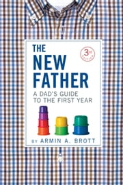The New Father - A Dad's Guide to the First Year ebook by Armin A. Brott