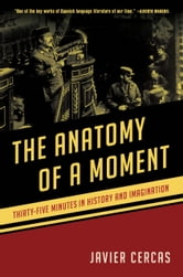 The Anatomy of a Moment - Thirty-five Minutes in History and Imagination ebook by Javier Cercas