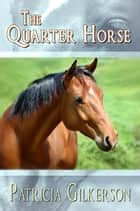 The Quarter Horse ebook by Patricia Gilkerson
