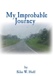 My Improbable Journey ebook by Silas W. Huff