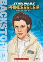 Princess Leia: Royal Rebel (Backstories) ebook by Scholastic, Calliope Glass