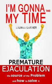 Premature Ejaculation: the Source of the Problem and How to Solve It: I'm Gonna Take My Time ebook by Malwina Gartner