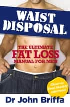 Waist Disposal - The Ultimate Fat Loss Manual for Men ebook by Dr. John Briffa