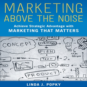 Marketing Above the Noise - Achieve Strategic Advantage with Marketing that Matters audiobook by Linda J. Popky