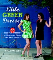 Little Green Dresses - 50 Original Patterns for Repurposed Dresses, Tops, Skirts, and More ebook by Tina Sparkles