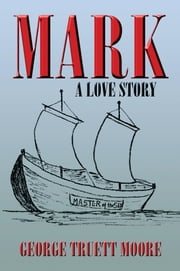 MARK - A Love Story ebook by George Truett Moore