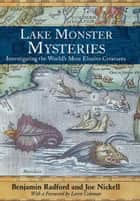Lake Monster Mysteries - Investigating the World's Most Elusive Creatures ebook by Benjamin Radford, Joe Nickell