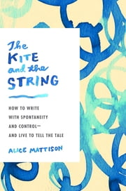 The Kite and the String - How to Write with Spontaneity and Control--and Live to Tell the Tale ebook by Alice Mattison