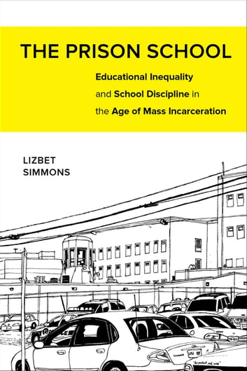 The Prison School - Educational Inequality and School Discipline in the Age of Mass Incarceration ebook by Lizbet Simmons