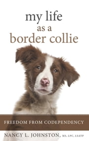 My Life As a Border Collie - Freedom from Codependency ebook by M.S. Nancy L. Johnston
