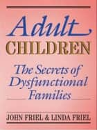 Adult Children Secrets of Dysfunctional Families - The Secrets of Dysfunctional Families ebook by John Friel, Linda D. Friel
