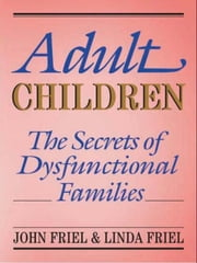 Adult Children Secrets of Dysfunctional Families - The Secrets of Dysfunctional Families ebook by John Friel,Linda D. Friel