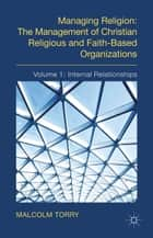 Managing Religion: The Management of Christian Religious and Faith-Based Organizations - Volume 1: Internal Relationships ebook by M. Torry