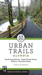 Urban Trails: Olympia - Capitol State Forest/ Shelton/ Harstine Island ebook by Craig Romano